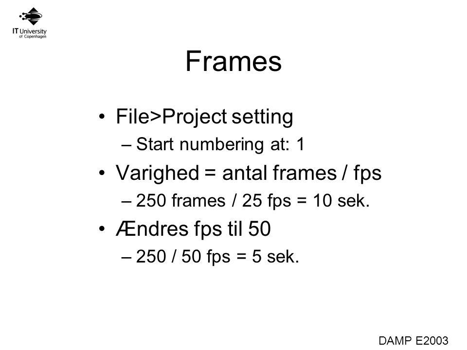 DAMP E2003 Frames File>Project setting –Start numbering at: 1 Varighed = antal frames / fps –250 frames / 25 fps = 10 sek.