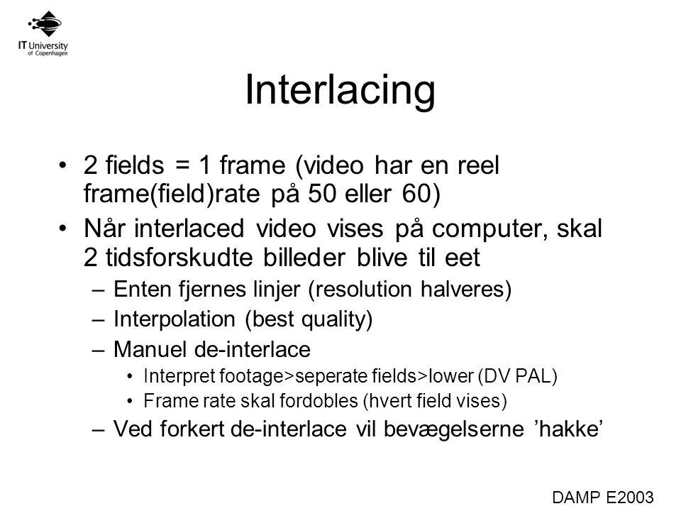 DAMP E2003 Interlacing 2 fields = 1 frame (video har en reel frame(field)rate på 50 eller 60) Når interlaced video vises på computer, skal 2 tidsforskudte billeder blive til eet –Enten fjernes linjer (resolution halveres) –Interpolation (best quality) –Manuel de-interlace Interpret footage>seperate fields>lower (DV PAL) Frame rate skal fordobles (hvert field vises) –Ved forkert de-interlace vil bevægelserne 'hakke'