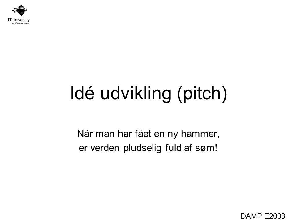 DAMP E2003 Idé udvikling (pitch) Når man har fået en ny hammer, er verden pludselig fuld af søm!