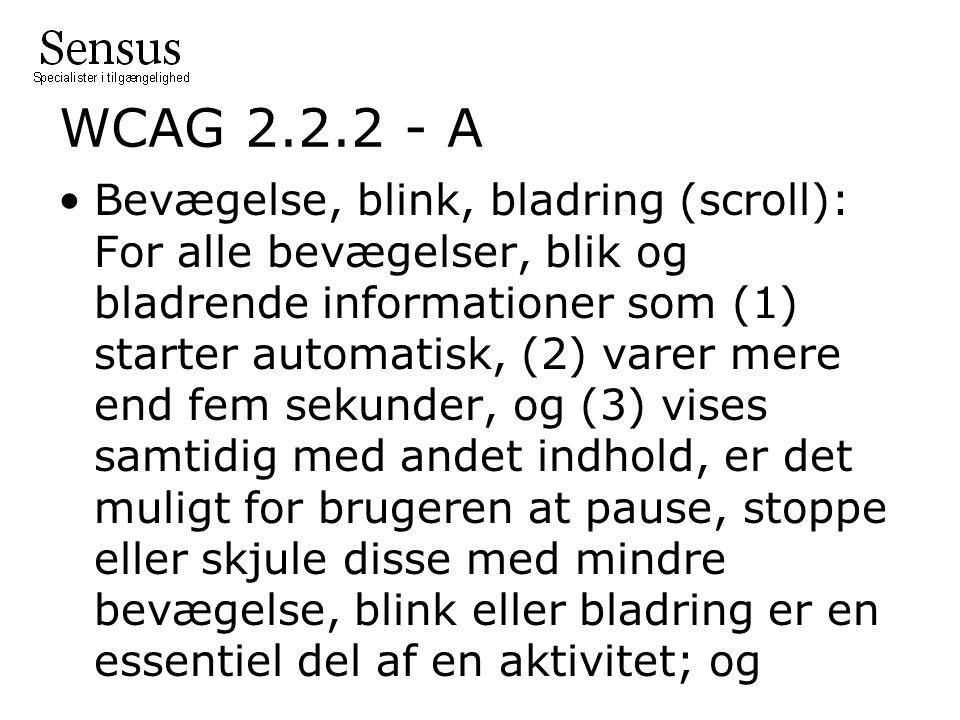 WCAG 2.2.2 - A Bevægelse, blink, bladring (scroll): For alle bevægelser, blik og bladrende informationer som (1) starter automatisk, (2) varer mere end fem sekunder, og (3) vises samtidig med andet indhold, er det muligt for brugeren at pause, stoppe eller skjule disse med mindre bevægelse, blink eller bladring er en essentiel del af en aktivitet; og