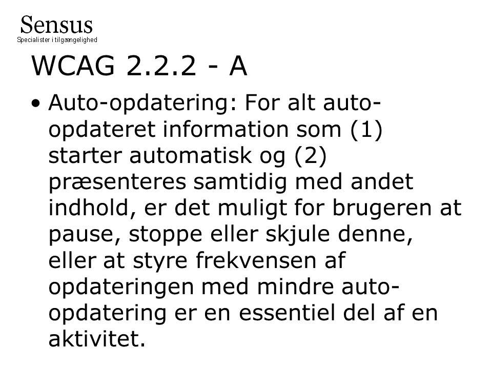 WCAG 2.2.2 - A Auto-opdatering: For alt auto- opdateret information som (1) starter automatisk og (2) præsenteres samtidig med andet indhold, er det muligt for brugeren at pause, stoppe eller skjule denne, eller at styre frekvensen af opdateringen med mindre auto- opdatering er en essentiel del af en aktivitet.