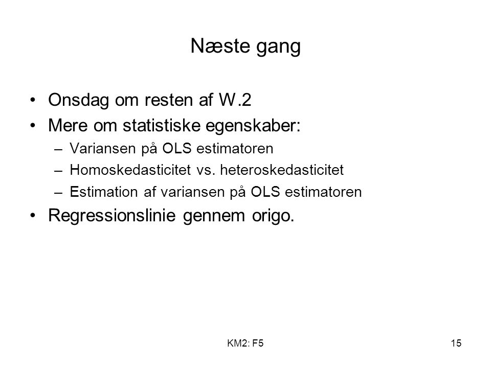 KM2: F515 Næste gang Onsdag om resten af W.2 Mere om statistiske egenskaber: –Variansen på OLS estimatoren –Homoskedasticitet vs.