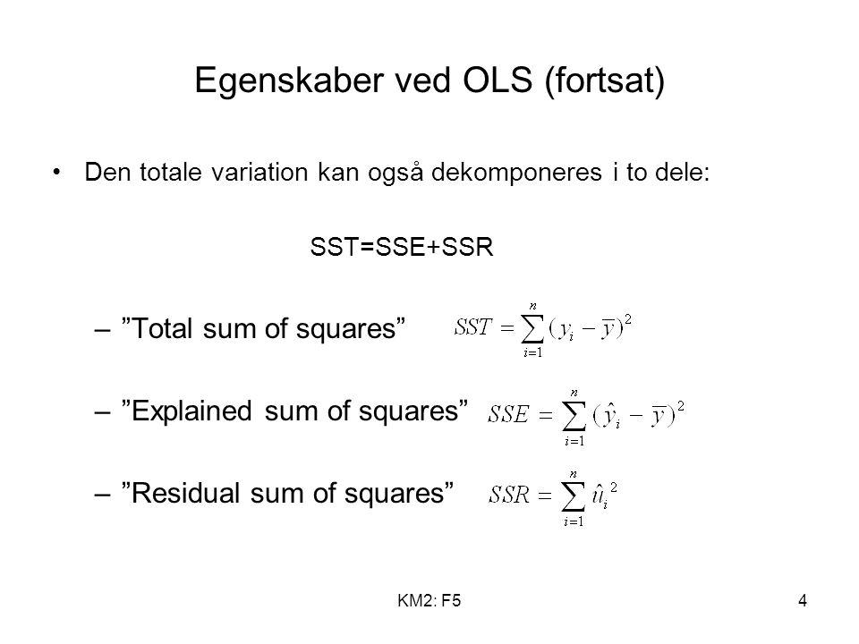 KM2: F54 Egenskaber ved OLS (fortsat) Den totale variation kan også dekomponeres i to dele: SST=SSE+SSR – Total sum of squares – Explained sum of squares – Residual sum of squares
