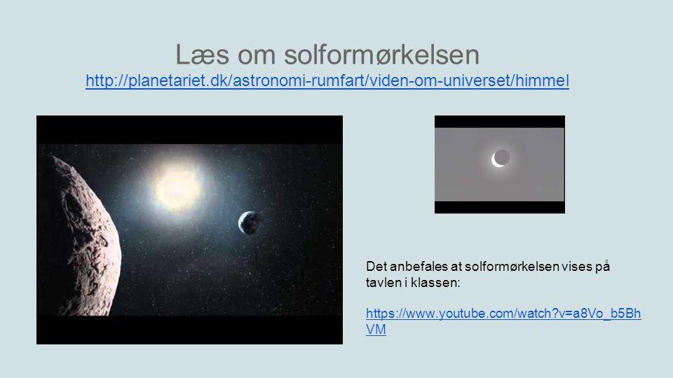 Læs om solformørkelsen http://planetariet.dk/astronomi-rumfart/viden-om-universet/himmel Det anbefales at solformørkelsen vises på tavlen i klassen: https://www.youtube.com/watch v=a8Vo_b5Bh VM