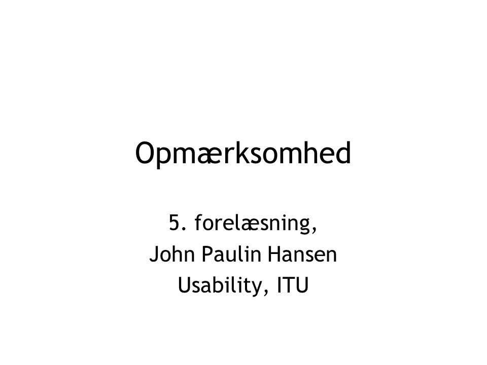 Opmærksomhed 5. forelæsning, John Paulin Hansen Usability, ITU