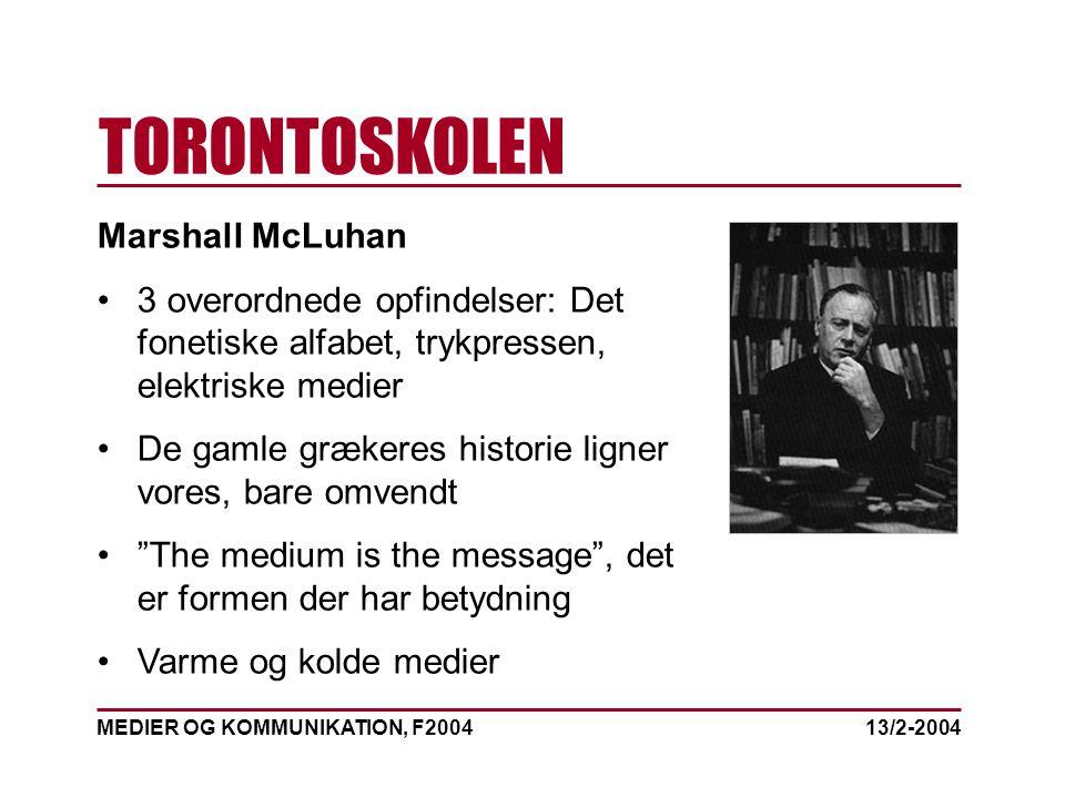 MEDIER OG KOMMUNIKATION, F2004 TORONTOSKOLEN 13/2-2004 Marshall McLuhan 3 overordnede opfindelser: Det fonetiske alfabet, trykpressen, elektriske medier De gamle grækeres historie ligner vores, bare omvendt The medium is the message , det er formen der har betydning Varme og kolde medier