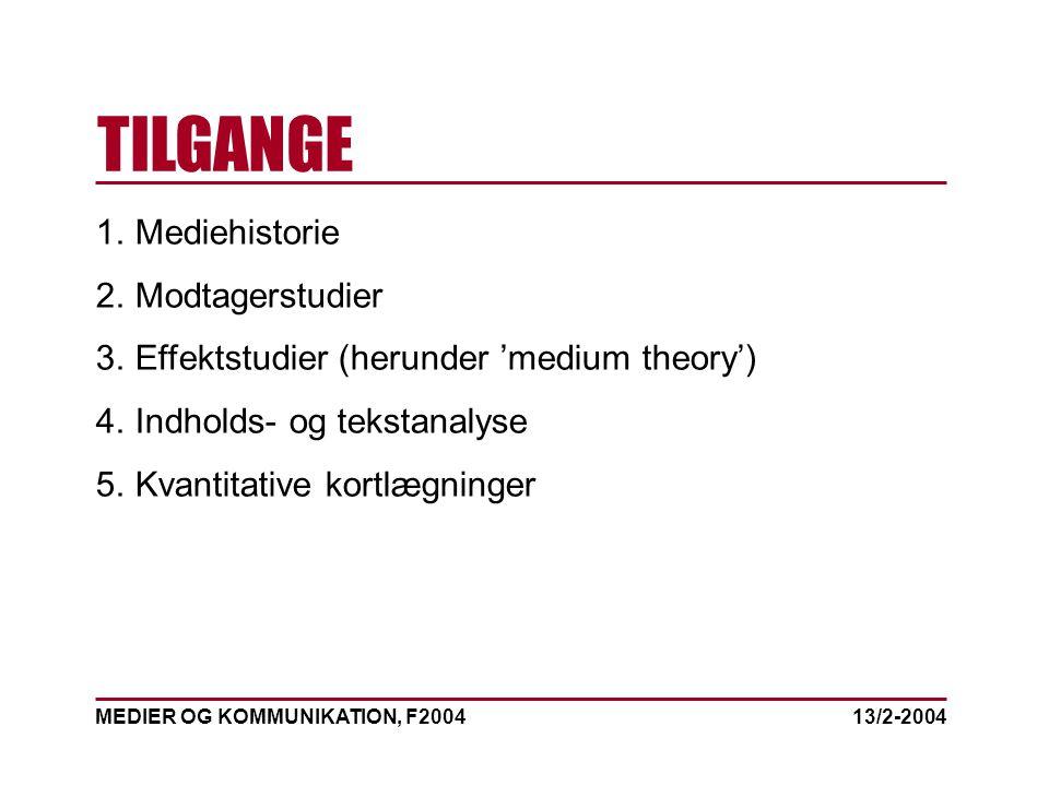 MEDIER OG KOMMUNIKATION, F2004 TILGANGE 13/2-2004 1.Mediehistorie 2.Modtagerstudier 3.Effektstudier (herunder 'medium theory') 4.Indholds- og tekstanalyse 5.Kvantitative kortlægninger