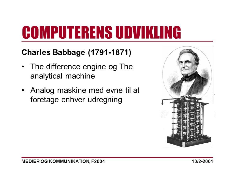 MEDIER OG KOMMUNIKATION, F2004 COMPUTERENS UDVIKLING 13/2-2004 Charles Babbage (1791-1871) The difference engine og The analytical machine Analog maskine med evne til at foretage enhver udregning