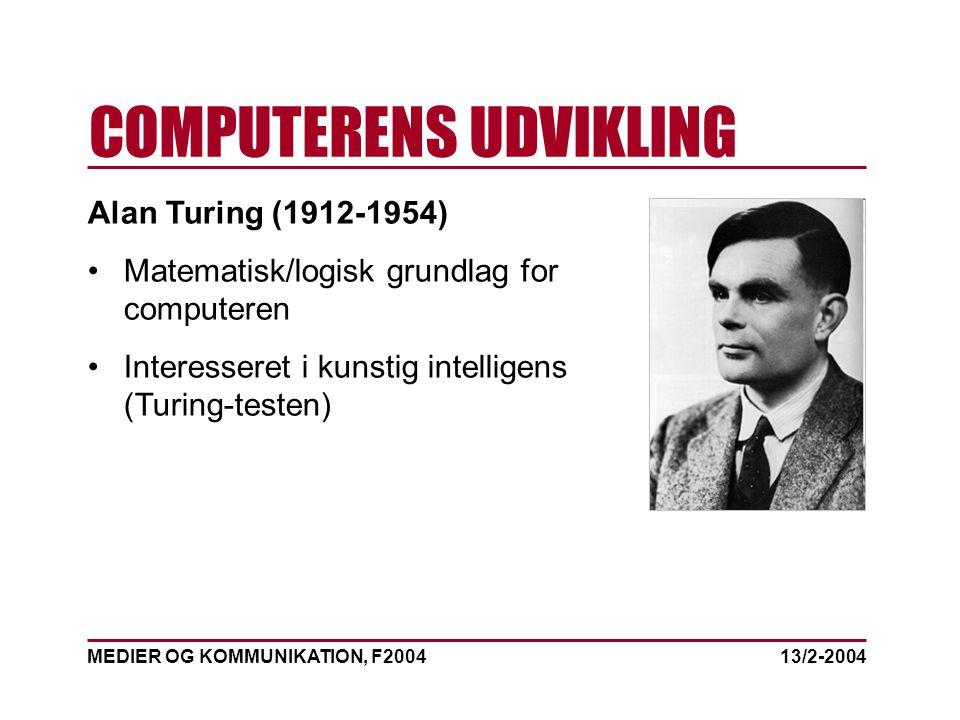 MEDIER OG KOMMUNIKATION, F2004 COMPUTERENS UDVIKLING 13/2-2004 Alan Turing (1912-1954) Matematisk/logisk grundlag for computeren Interesseret i kunstig intelligens (Turing-testen)