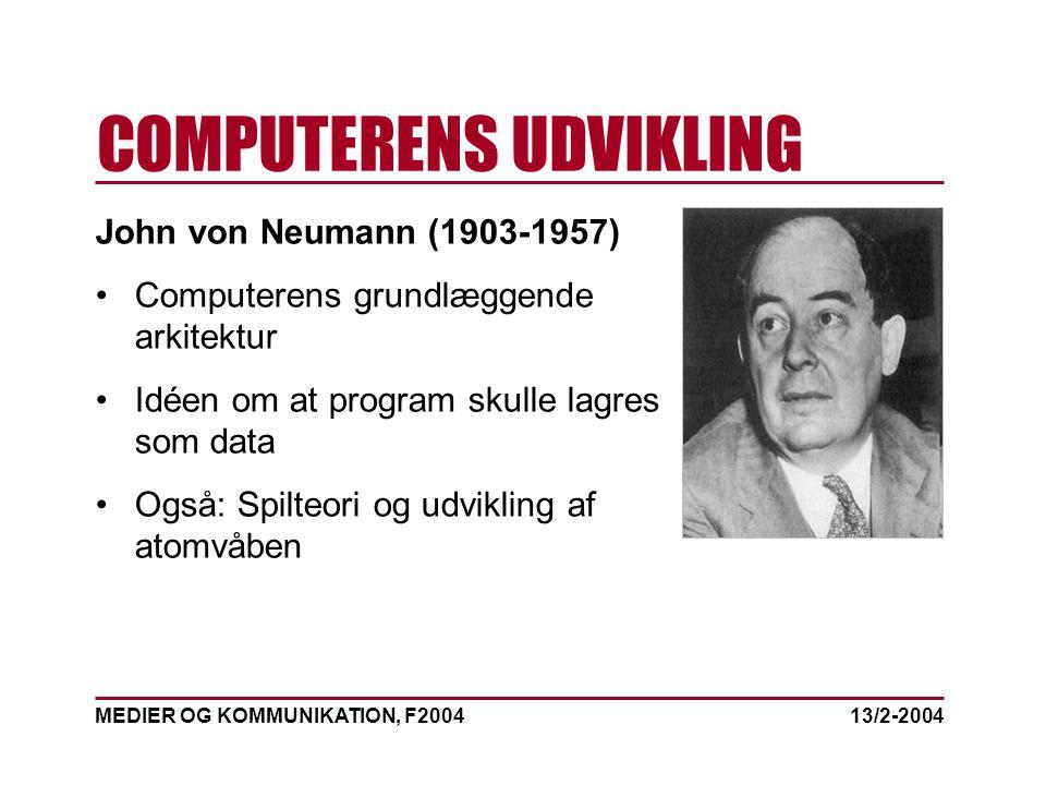 MEDIER OG KOMMUNIKATION, F2004 COMPUTERENS UDVIKLING 13/2-2004 John von Neumann (1903-1957) Computerens grundlæggende arkitektur Idéen om at program skulle lagres som data Også: Spilteori og udvikling af atomvåben