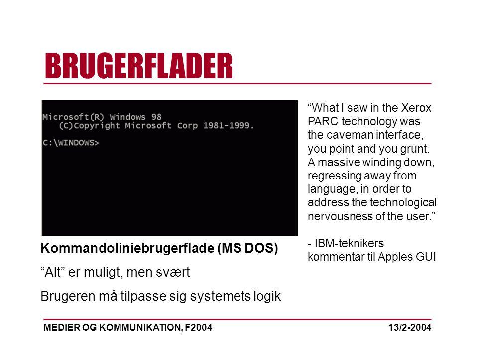 MEDIER OG KOMMUNIKATION, F2004 BRUGERFLADER 13/2-2004 Kommandoliniebrugerflade (MS DOS) Alt er muligt, men svært Brugeren må tilpasse sig systemets logik What I saw in the Xerox PARC technology was the caveman interface, you point and you grunt.