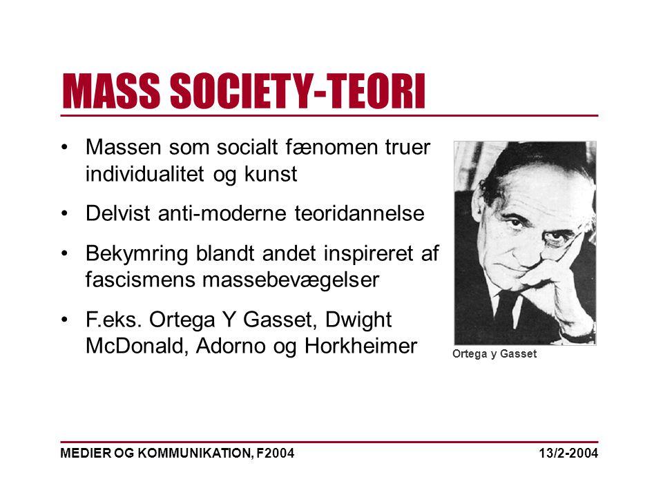MEDIER OG KOMMUNIKATION, F2004 MASS SOCIETY-TEORI 13/2-2004 Massen som socialt fænomen truer individualitet og kunst Delvist anti-moderne teoridannelse Bekymring blandt andet inspireret af fascismens massebevægelser F.eks.