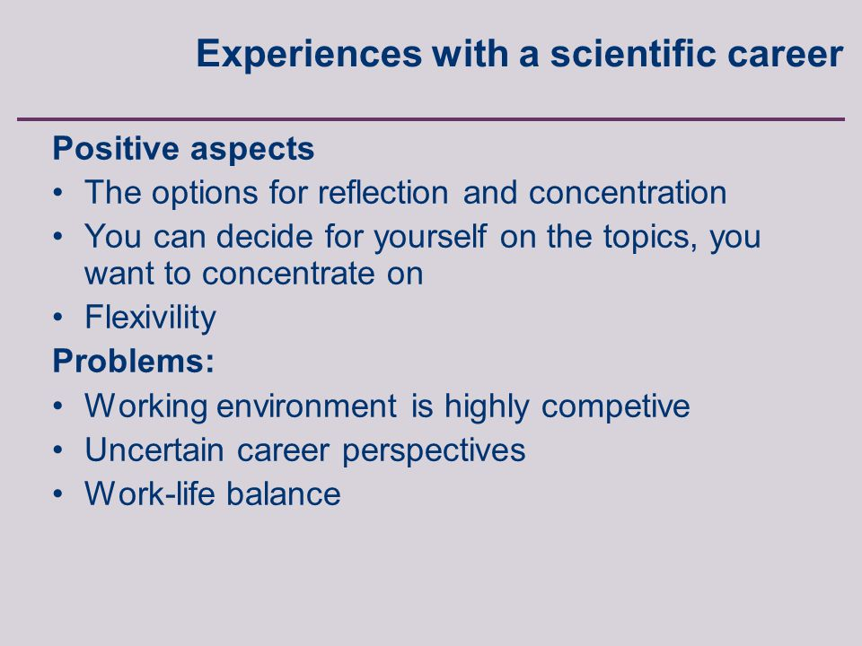 Anette Borchorst, FREIA, Aalborg University, Fibigerstraede 2, 9220 Aalborg East, Denmark Positive aspects The options for reflection and concentration You can decide for yourself on the topics, you want to concentrate on Flexivility Problems: Working environment is highly competive Uncertain career perspectives Work-life balance Experiences with a scientific career