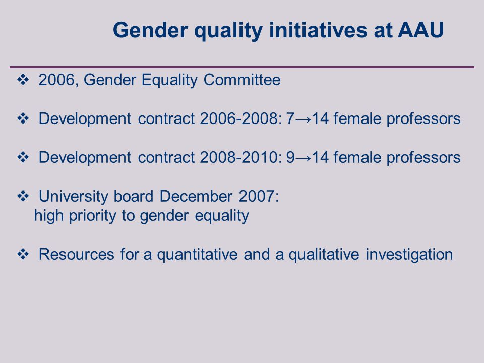 Anette Borchorst, FREIA, Aalborg University, Fibigerstraede 2, 9220 Aalborg East, Denmark  2006, Gender Equality Committee  Development contract 2006-2008: 7→14 female professors  Development contract 2008-2010: 9→14 female professors  University board December 2007: high priority to gender equality  Resources for a quantitative and a qualitative investigation Gender quality initiatives at AAU