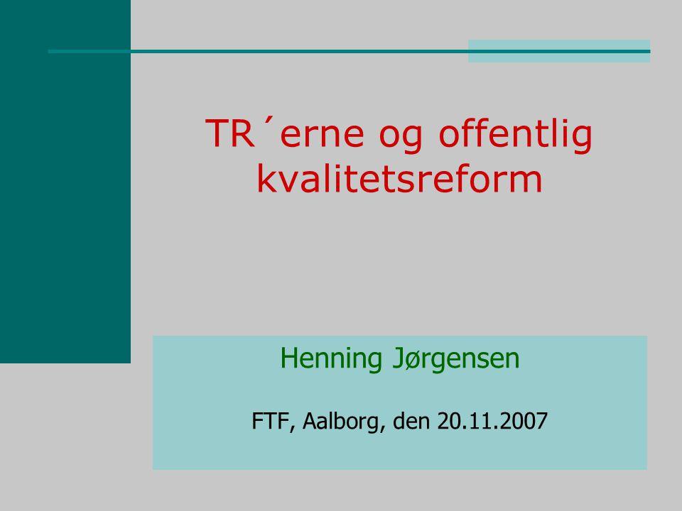 TR´erne og offentlig kvalitetsreform Henning Jørgensen FTF, Aalborg, den 20.11.2007