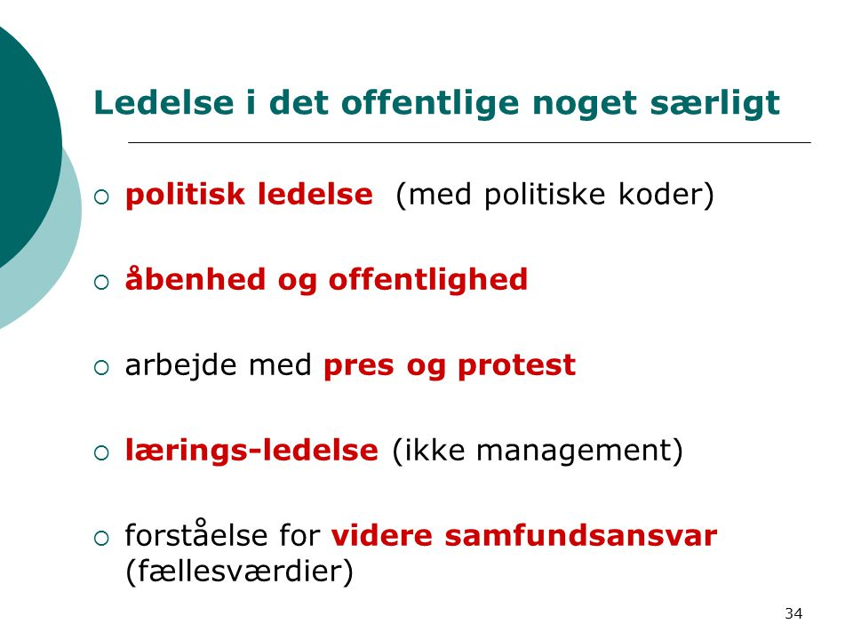 34 Ledelse i det offentlige noget særligt  politisk ledelse (med politiske koder)  åbenhed og offentlighed  arbejde med pres og protest  lærings-ledelse (ikke management)  forståelse for videre samfundsansvar (fællesværdier)