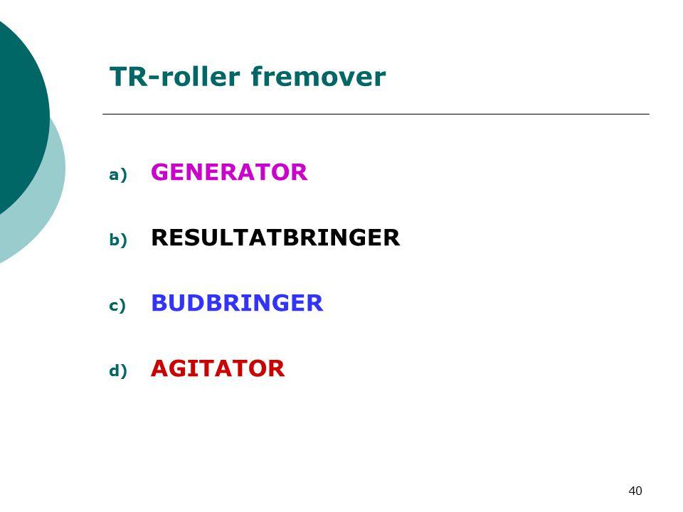 40 TR-roller fremover a) GENERATOR b) RESULTATBRINGER c) BUDBRINGER d) AGITATOR