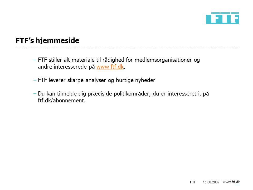 www.ftf.dk FTF15.08.2007 FTF's hjemmeside −FTF stiller alt materiale til rådighed for medlemsorganisationer og andre interesserede på www.ftf.dk.www.ftf.dk −FTF leverer skarpe analyser og hurtige nyheder −Du kan tilmelde dig præcis de politikområder, du er interesseret i, på ftf.dk/abonnement.