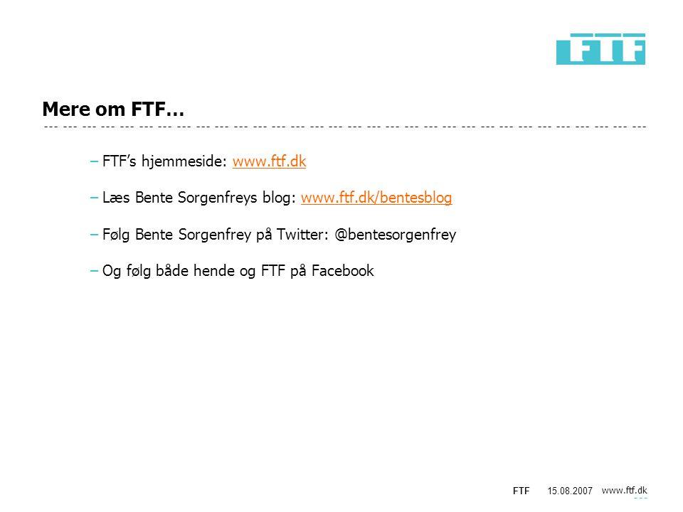 www.ftf.dk FTF15.08.2007 Mere om FTF… −FTF's hjemmeside: www.ftf.dkwww.ftf.dk −Læs Bente Sorgenfreys blog: www.ftf.dk/bentesblogwww.ftf.dk/bentesblog −Følg Bente Sorgenfrey på Twitter: @bentesorgenfrey −Og følg både hende og FTF på Facebook