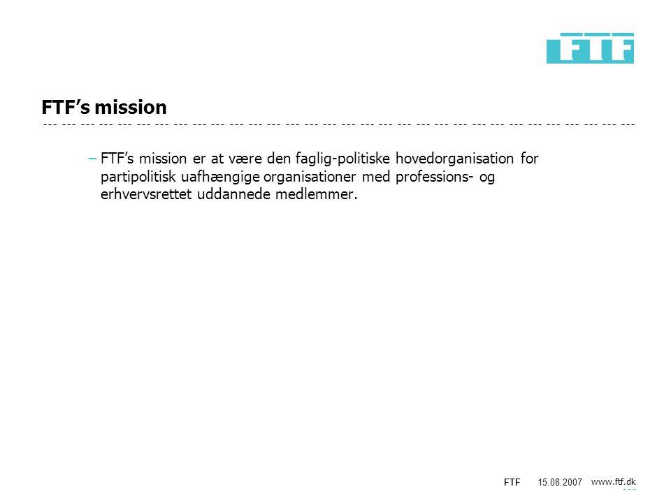 www.ftf.dk FTF15.08.2007 FTF's mission −FTF's mission er at være den faglig-politiske hovedorganisation for partipolitisk uafhængige organisationer med professions- og erhvervsrettet uddannede medlemmer.
