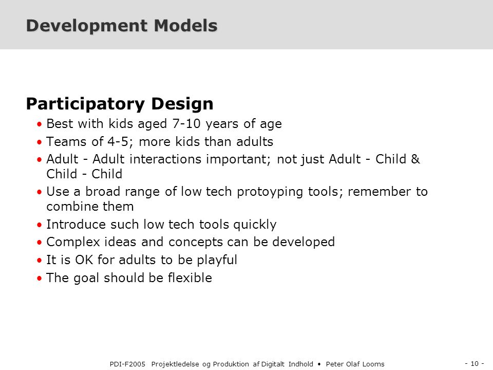 - 10 - PDI-F2005 Projektledelse og Produktion af Digitalt Indhold Peter Olaf Looms Development Models Participatory Design Best with kids aged 7-10 years of age Teams of 4-5; more kids than adults Adult - Adult interactions important; not just Adult - Child & Child - Child Use a broad range of low tech protoyping tools; remember to combine them Introduce such low tech tools quickly Complex ideas and concepts can be developed It is OK for adults to be playful The goal should be flexible