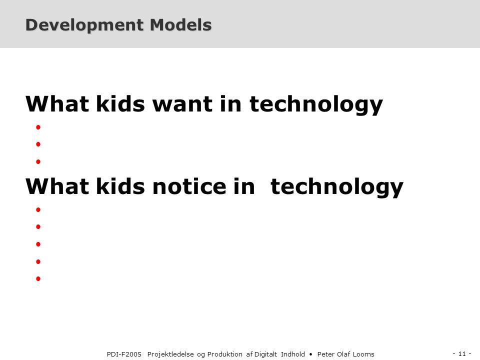 - 11 - PDI-F2005 Projektledelse og Produktion af Digitalt Indhold Peter Olaf Looms Development Models What kids want in technology What kids notice in technology