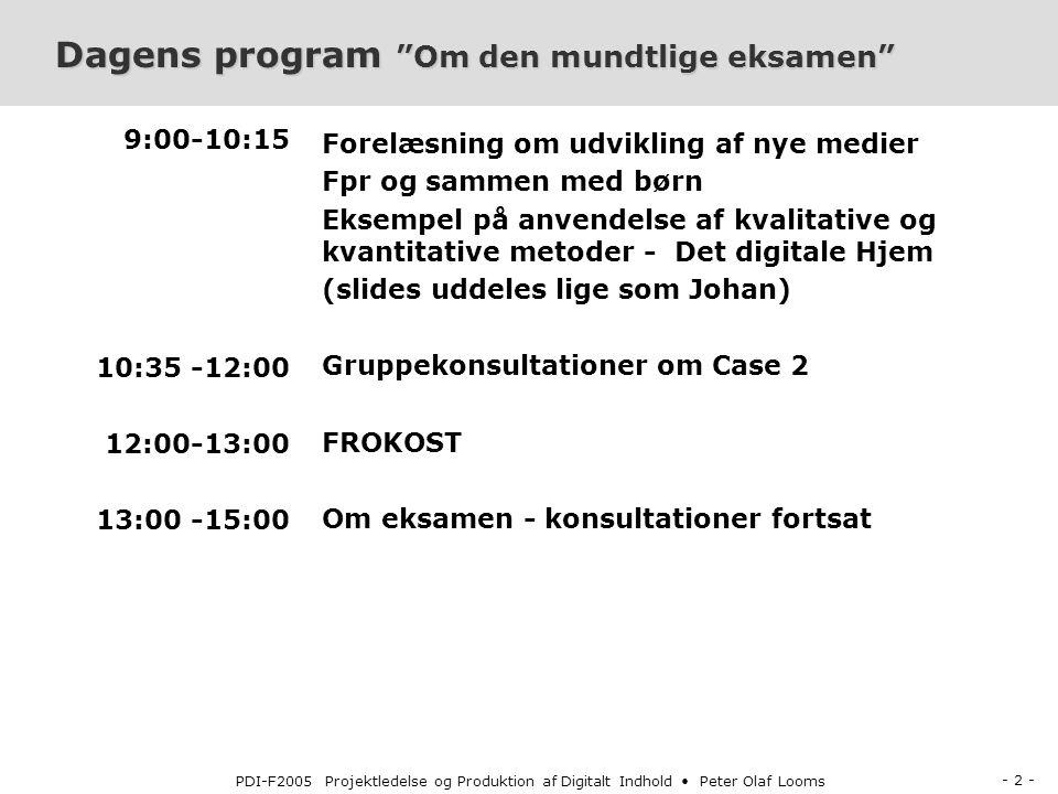 - 2 - PDI-F2005 Projektledelse og Produktion af Digitalt Indhold Peter Olaf Looms Dagens program Om den mundtlige eksamen 9:00-10:15 10:35 -12:00 12:00-13:00 13:00 -15:00 Forelæsning om udvikling af nye medier Fpr og sammen med børn Eksempel på anvendelse af kvalitative og kvantitative metoder - Det digitale Hjem (slides uddeles lige som Johan) Gruppekonsultationer om Case 2 FROKOST Om eksamen - konsultationer fortsat