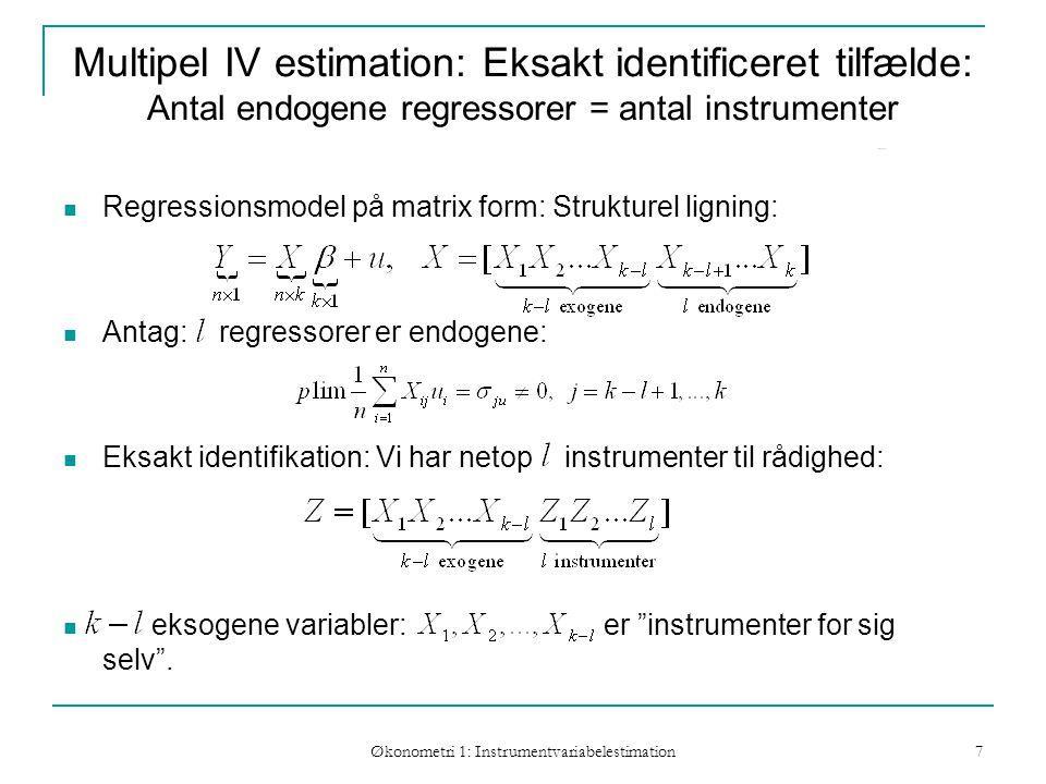 Økonometri 1: Instrumentvariabelestimation 7 Multipel IV estimation: Eksakt identificeret tilfælde: Antal endogene regressorer = antal instrumenter Regressionsmodel på matrix form: Strukturel ligning: Antag: regressorer er endogene: Eksakt identifikation: Vi har netop instrumenter til rådighed: eksogene variabler: er instrumenter for sig selv .