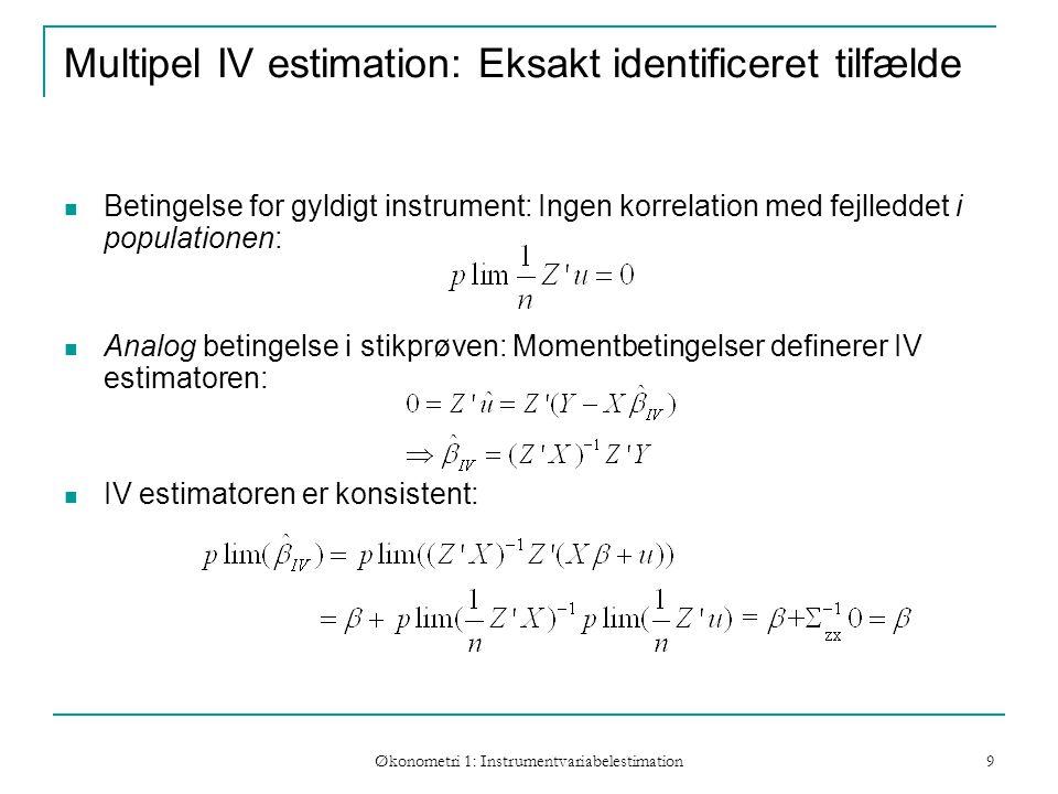 Økonometri 1: Instrumentvariabelestimation 9 Multipel IV estimation: Eksakt identificeret tilfælde Betingelse for gyldigt instrument: Ingen korrelation med fejlleddet i populationen: Analog betingelse i stikprøven: Momentbetingelser definerer IV estimatoren: IV estimatoren er konsistent:
