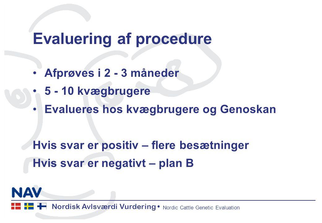 Nordisk Avlsværdi Vurdering Nordic Cattle Genetic Evaluation Evaluering af procedure Afprøves i 2 - 3 måneder 5 - 10 kvægbrugere Evalueres hos kvægbrugere og Genoskan Hvis svar er positiv – flere besætninger Hvis svar er negativt – plan B