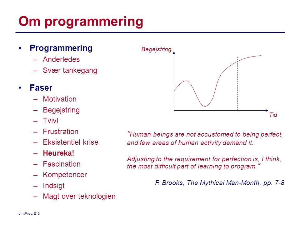dIntProg, E13 Om programmering Programmering –Anderledes –Svær tankegang Faser –Motivation –Begejstring –Tvivl –Frustration –Eksistentiel krise –Heureka.