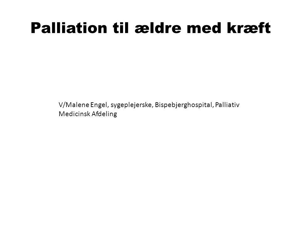 Palliation til ældre med kræft V/Malene Engel, sygeplejerske, Bispebjerghospital, Palliativ Medicinsk Afdeling