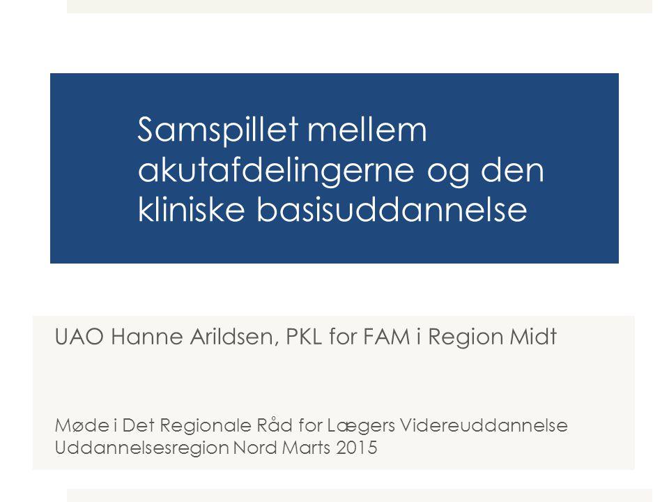 Samspillet mellem akutafdelingerne og den kliniske basisuddannelse UAO Hanne Arildsen, PKL for FAM i Region Midt Møde i Det Regionale Råd for Lægers Videreuddannelse Uddannelsesregion Nord Marts 2015