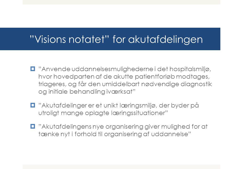 Visions notatet for akutafdelingen  Anvende uddannelsesmulighederne i det hospitalsmiljø, hvor hovedparten af de akutte patientforløb modtages, triageres, og får den umiddelbart nødvendige diagnostik og initiale behandling iværksat  Akutafdelinger er et unikt læringsmiljø, der byder på utroligt mange oplagte læringssituationer  Akutafdelingens nye organisering giver mulighed for at tænke nyt i forhold til organisering af uddannelse