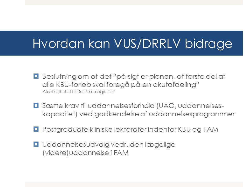 Hvordan kan VUS/DRRLV bidrage  Beslutning om at det på sigt er planen, at første del af alle KBU-forløb skal foregå på en akutafdeling Akutnotatet til Danske regioner  Sætte krav til uddannelsesforhold (UAO, uddannelses- kapacitet) ved godkendelse af uddannelsesprogrammer  Postgraduate kliniske lektorater indenfor KBU og FAM  Uddannelsesudvalg vedr.