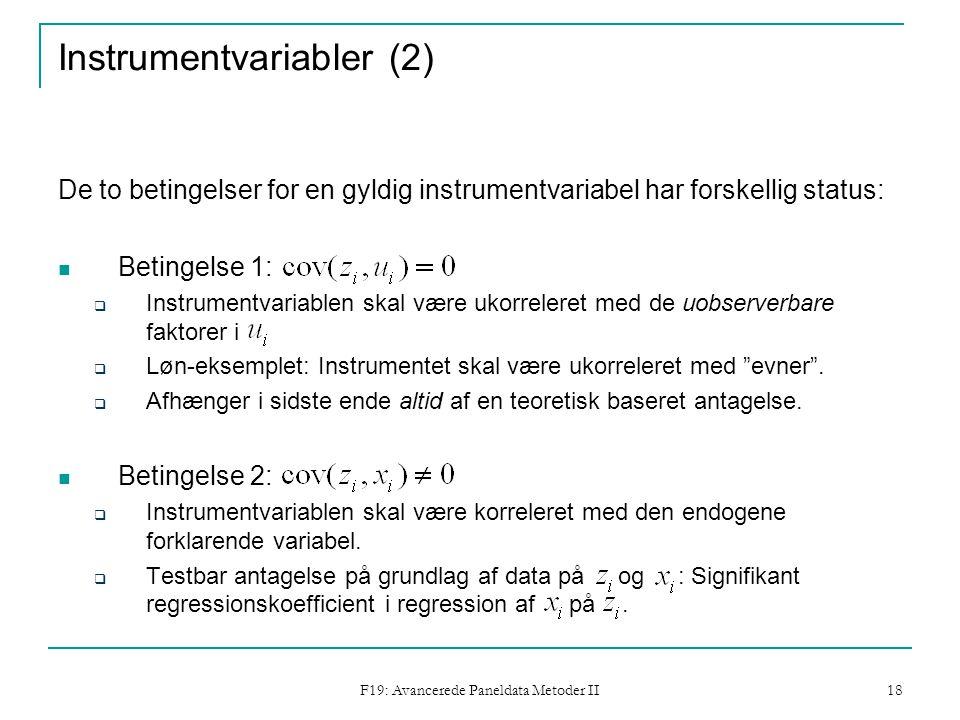F19: Avancerede Paneldata Metoder II 18 Instrumentvariabler (2) De to betingelser for en gyldig instrumentvariabel har forskellig status: Betingelse 1:  Instrumentvariablen skal være ukorreleret med de uobserverbare faktorer i  Løn-eksemplet: Instrumentet skal være ukorreleret med evner .