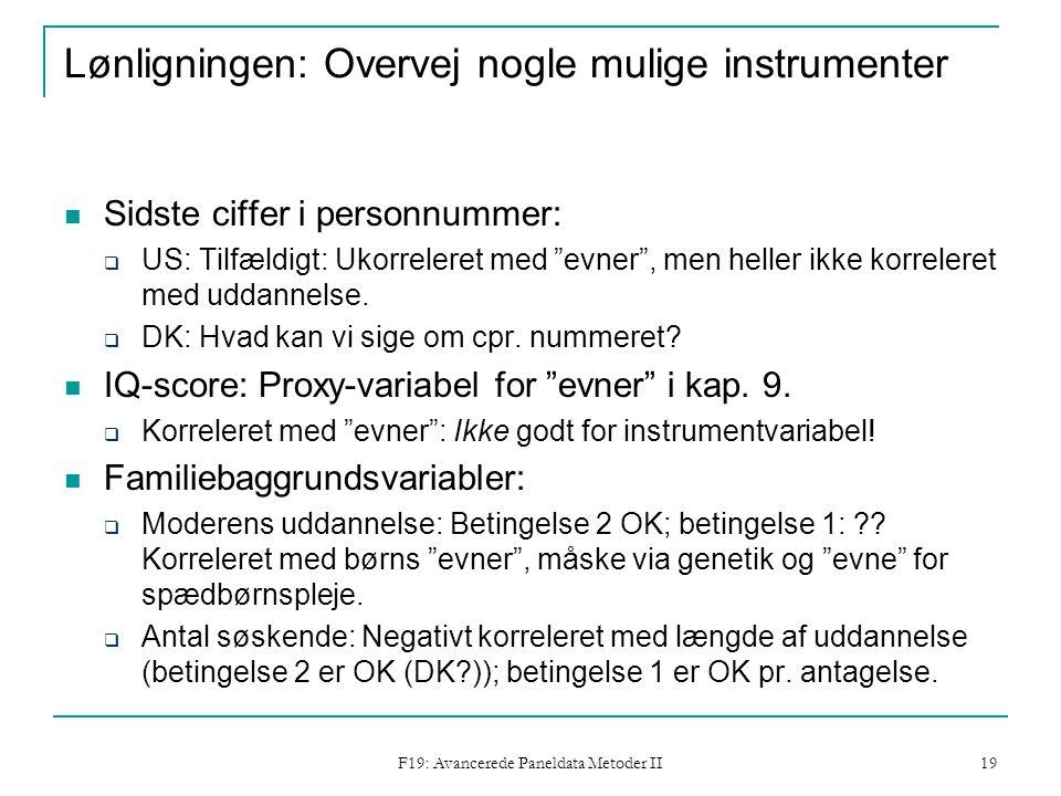 F19: Avancerede Paneldata Metoder II 19 Lønligningen: Overvej nogle mulige instrumenter Sidste ciffer i personnummer:  US: Tilfældigt: Ukorreleret med evner , men heller ikke korreleret med uddannelse.