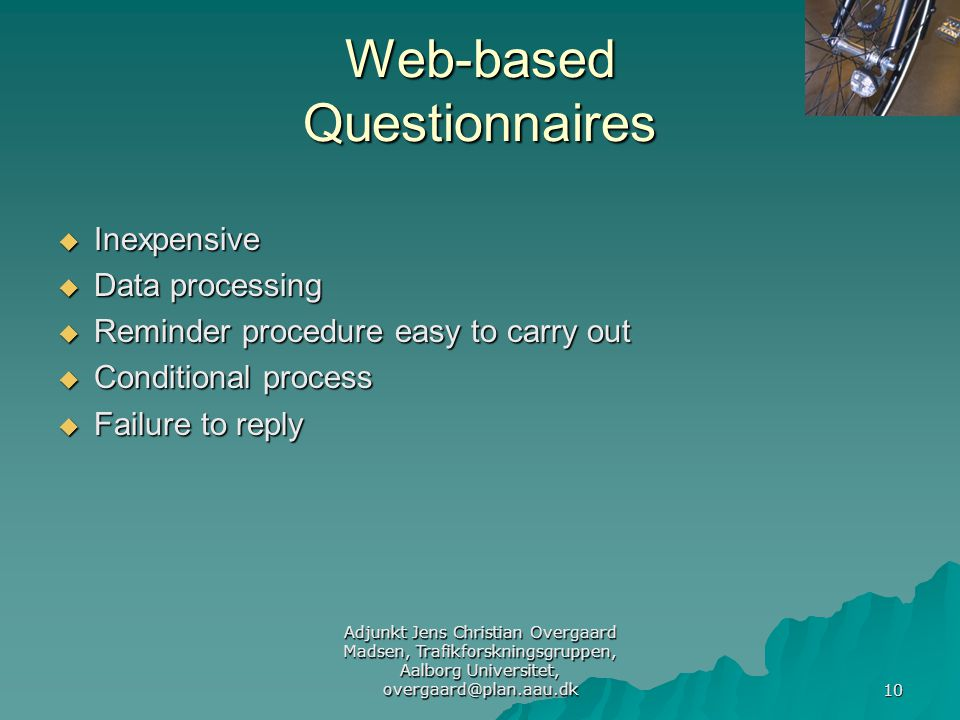 Adjunkt Jens Christian Overgaard Madsen, Trafikforskningsgruppen, Aalborg Universitet, overgaard@plan.aau.dk 10 Web-based Questionnaires  Inexpensive  Data processing  Reminder procedure easy to carry out  Conditional process  Failure to reply