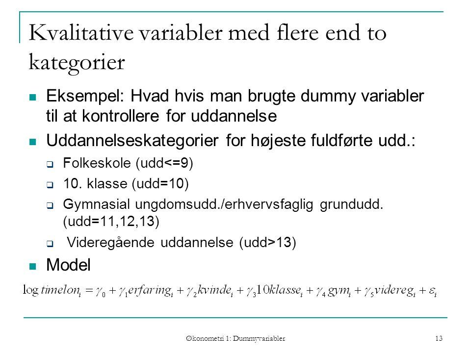 Økonometri 1: Dummyvariabler 13 Kvalitative variabler med flere end to kategorier Eksempel: Hvad hvis man brugte dummy variabler til at kontrollere for uddannelse Uddannelseskategorier for højeste fuldførte udd.:  Folkeskole (udd<=9)  10.