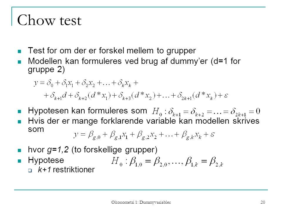 Økonometri 1: Dummyvariabler 20 Chow test Test for om der er forskel mellem to grupper Modellen kan formuleres ved brug af dummy'er (d=1 for gruppe 2) Hypotesen kan formuleres som Hvis der er mange forklarende variable kan modellen skrives som hvor g=1,2 (to forskellige grupper) Hypotese  k+1 restriktioner
