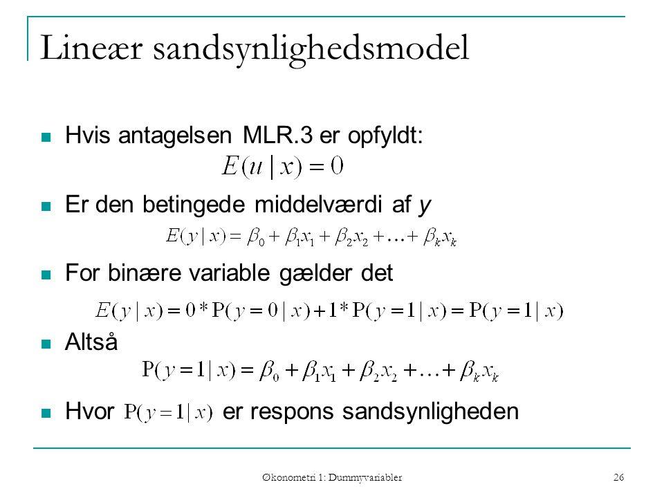 Økonometri 1: Dummyvariabler 26 Lineær sandsynlighedsmodel Hvis antagelsen MLR.3 er opfyldt: Er den betingede middelværdi af y For binære variable gælder det Altså Hvor er respons sandsynligheden
