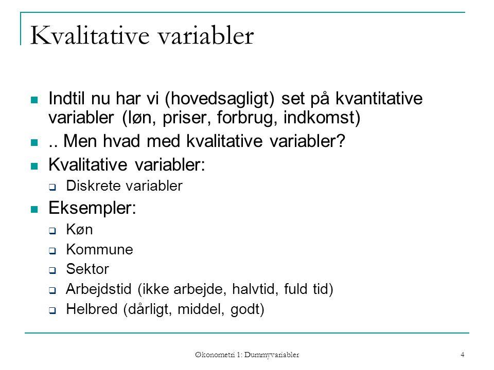 Økonometri 1: Dummyvariabler 4 Kvalitative variabler Indtil nu har vi (hovedsagligt) set på kvantitative variabler (løn, priser, forbrug, indkomst)..