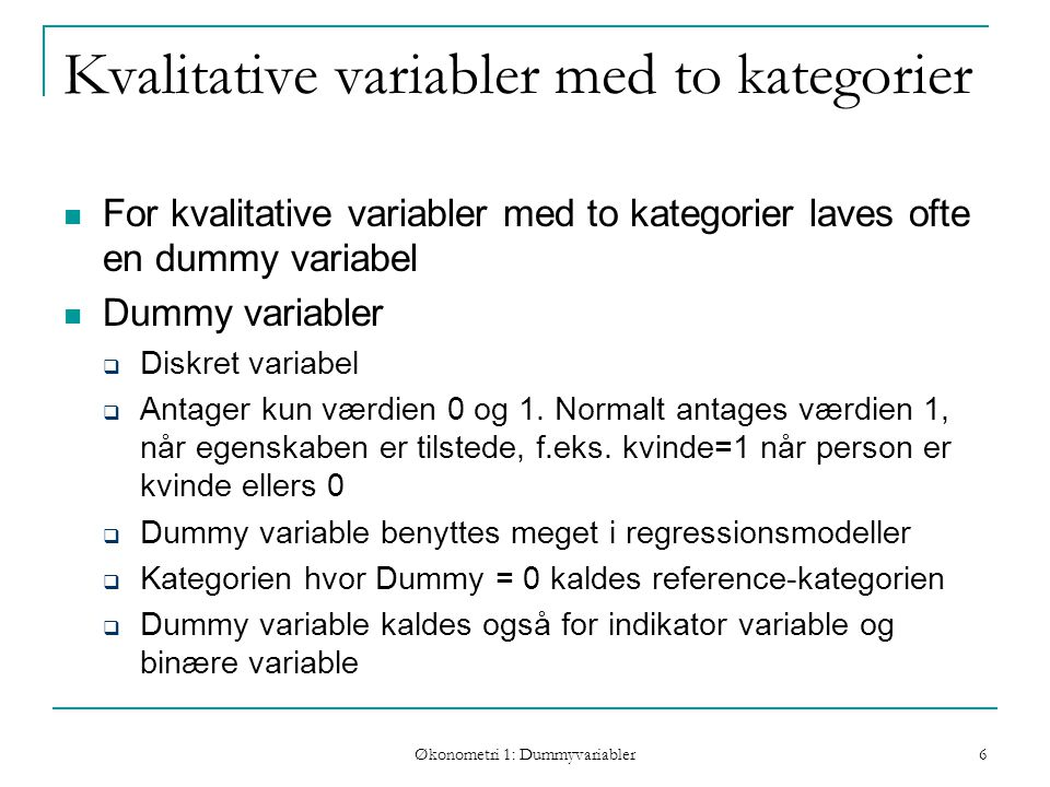 Økonometri 1: Dummyvariabler 6 Kvalitative variabler med to kategorier For kvalitative variabler med to kategorier laves ofte en dummy variabel Dummy variabler  Diskret variabel  Antager kun værdien 0 og 1.