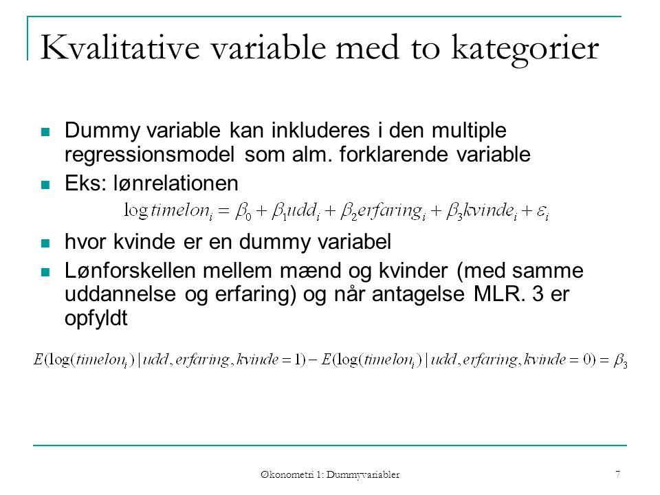 Økonometri 1: Dummyvariabler 7 Kvalitative variable med to kategorier Dummy variable kan inkluderes i den multiple regressionsmodel som alm.