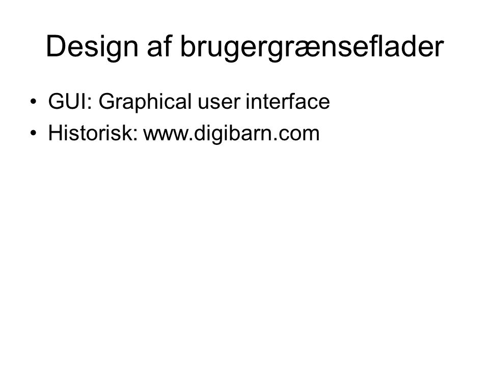 Design af brugergrænseflader GUI: Graphical user interface Historisk: www.digibarn.com