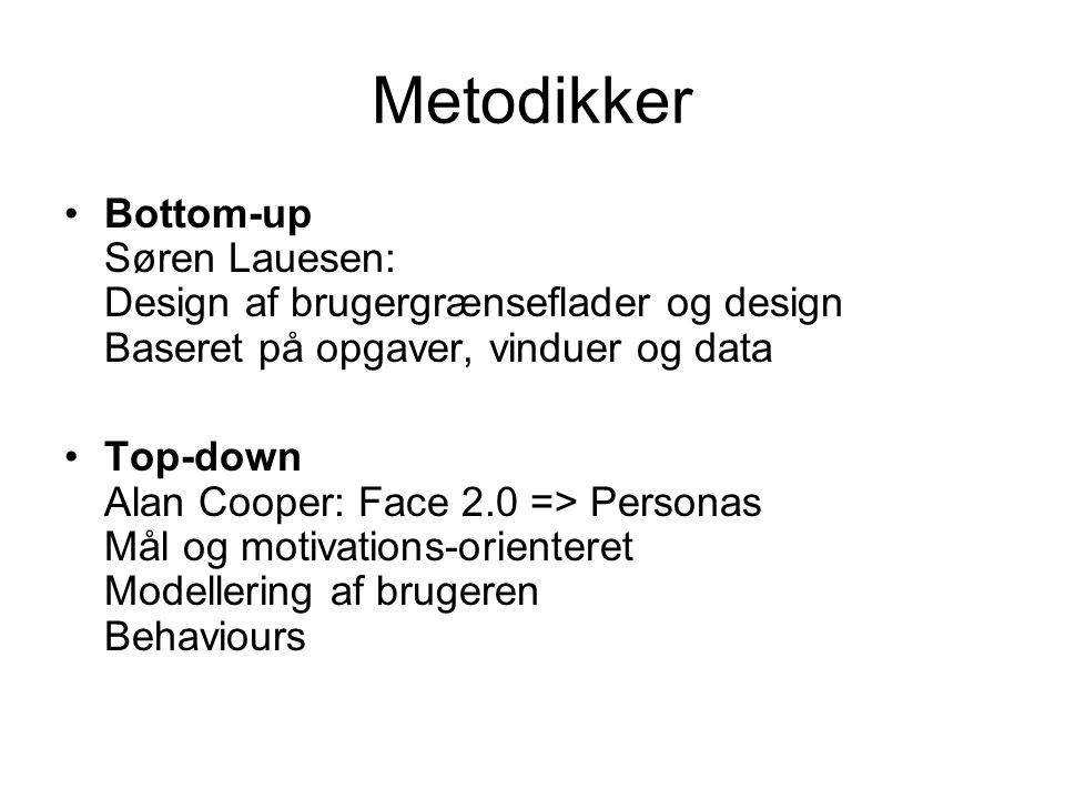 Metodikker Bottom-up Søren Lauesen: Design af brugergrænseflader og design Baseret på opgaver, vinduer og data Top-down Alan Cooper: Face 2.0 => Personas Mål og motivations-orienteret Modellering af brugeren Behaviours