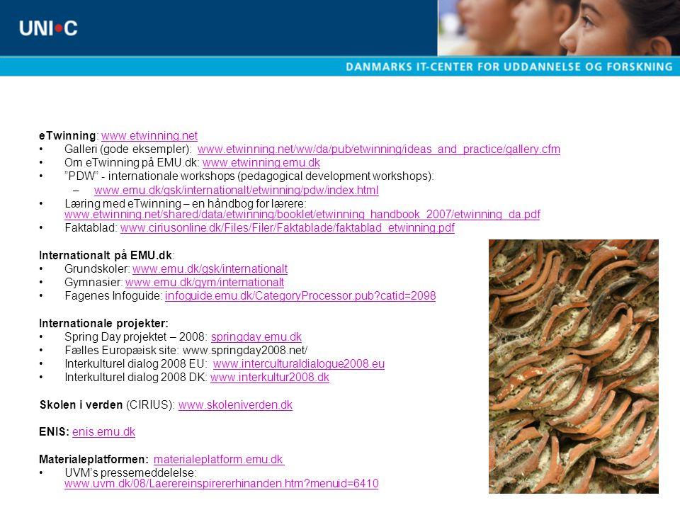 eTwinning: www.etwinning.netwww.etwinning.net Galleri (gode eksempler): www.etwinning.net/ww/da/pub/etwinning/ideas_and_practice/gallery.cfmwww.etwinning.net/ww/da/pub/etwinning/ideas_and_practice/gallery.cfm Om eTwinning på EMU.dk: www.etwinning.emu.dkwww.etwinning.emu.dk PDW - internationale workshops (pedagogical development workshops): –www.emu.dk/gsk/internationalt/etwinning/pdw/index.htmlwww.emu.dk/gsk/internationalt/etwinning/pdw/index.html Læring med eTwinning – en håndbog for lærere: www.etwinning.net/shared/data/etwinning/booklet/etwinning_handbook_2007/etwinning_da.pdf www.etwinning.net/shared/data/etwinning/booklet/etwinning_handbook_2007/etwinning_da.pdf Faktablad: www.ciriusonline.dk/Files/Filer/Faktablade/faktablad_etwinning.pdfwww.ciriusonline.dk/Files/Filer/Faktablade/faktablad_etwinning.pdf Internationalt på EMU.dk: Grundskoler: www.emu.dk/gsk/internationaltwww.emu.dk/gsk/internationalt Gymnasier: www.emu.dk/gym/internationaltwww.emu.dk/gym/internationalt Fagenes Infoguide: infoguide.emu.dk/CategoryProcessor.pub catid=2098infoguide.emu.dk/CategoryProcessor.pub catid=2098 Internationale projekter: Spring Day projektet – 2008: springday.emu.dkspringday.emu.dk Fælles Europæisk site: www.springday2008.net/ Interkulturel dialog 2008 EU: www.interculturaldialogue2008.euwww.interculturaldialogue2008.eu Interkulturel dialog 2008 DK: www.interkultur2008.dkwww.interkultur2008.dk Skolen i verden (CIRIUS): www.skoleniverden.dkwww.skoleniverden.dk ENIS: enis.emu.dkenis.emu.dk Materialeplatformen: materialeplatform.emu.dkmaterialeplatform.emu.dk UVM's pressemeddelelse: www.uvm.dk/08/Laerereinspirererhinanden.htm menuid=6410 www.uvm.dk/08/Laerereinspirererhinanden.htm menuid=6410