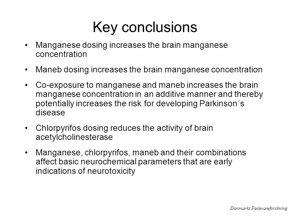 Danmarks Fødevareforskning Key conclusions Manganese dosing increases the brain manganese concentration Maneb dosing increases the brain manganese concentration Co-exposure to manganese and maneb increases the brain manganese concentration in an additive manner and thereby potentially increases the risk for developing Parkinson´s disease Chlorpyrifos dosing reduces the activity of brain acetylcholinesterase Manganese, chlorpyrifos, maneb and their combinations affect basic neurochemical parameters that are early indications of neurotoxicity