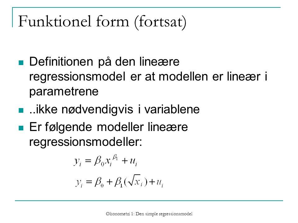 Økonometri 1: Den simple regressionsmodel Funktionel form (fortsat) Definitionen på den lineære regressionsmodel er at modellen er lineær i parametrene..ikke nødvendigvis i variablene Er følgende modeller lineære regressionsmodeller: