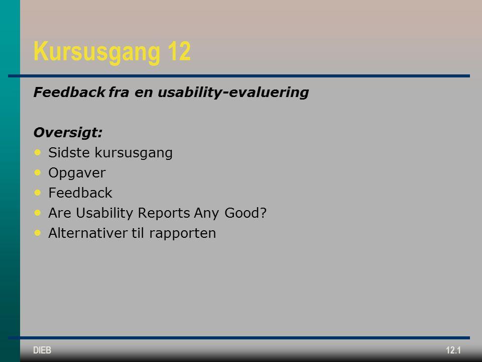 DIEB12.1 Kursusgang 12 Feedback fra en usability-evaluering Oversigt: Sidste kursusgang Opgaver Feedback Are Usability Reports Any Good.